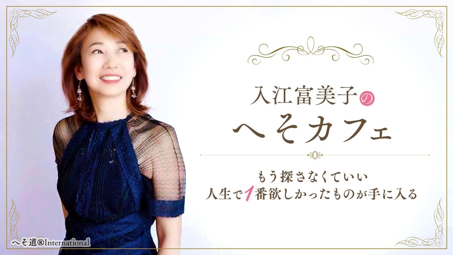 ~人生で一番欲しかったものが手に入る!~入江富美子の『へそカフェ』