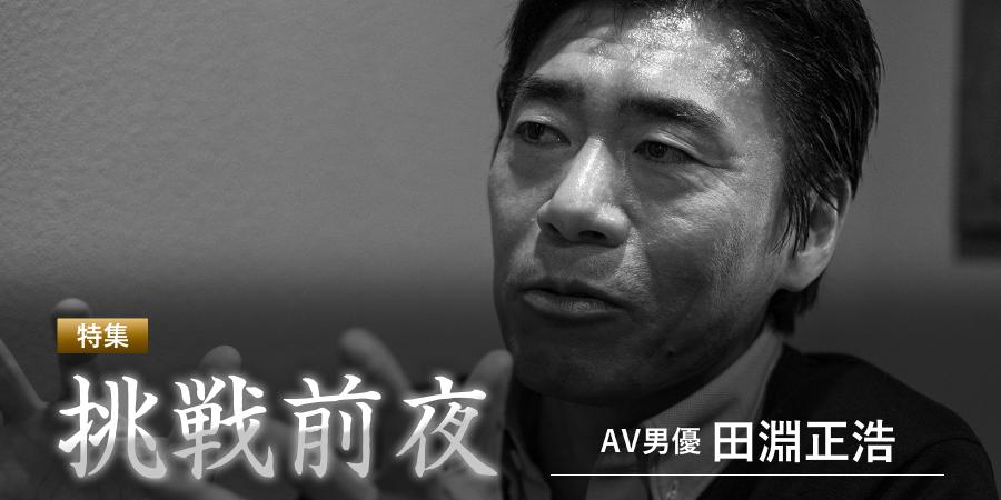特集 挑戦前夜 AV男優 田淵正浩
