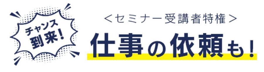 チャンス到来!<セミナー受講者特権>仕事の依頼も!