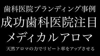 歯科医院ブランディング事例〜メディカルアロマ〜