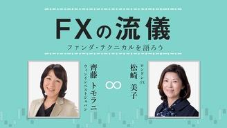 FXの流儀 ~ファンダ・テクニカルを語ろう~ 松崎美子・齊藤トモラニ