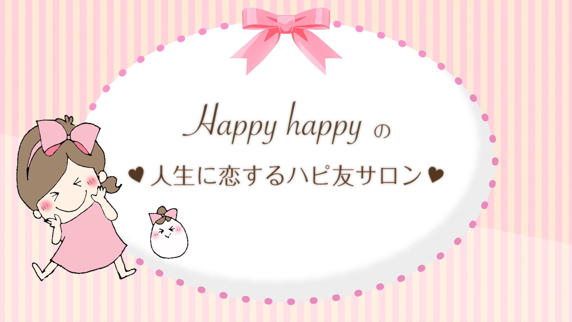 Happyhappy - Happyhappyの♡人生に恋するハピ友サロン♡ - DMM オンラインサロン