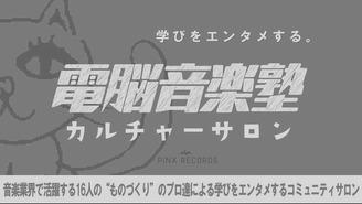 電脳音楽塾 カルチャーサロン Produced by PiNX RECORDS inc.