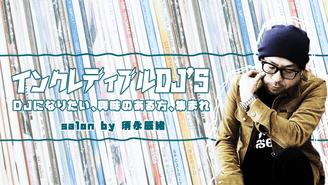 インクレディブルDJ'S *DJになりたい、興味のある方、集まれ 須永辰緒(Sunaga t experience)