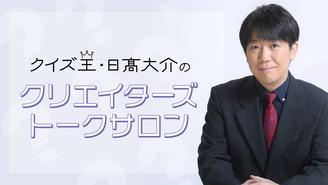 クイズ王・日高大介のクリエイターズトークサロン