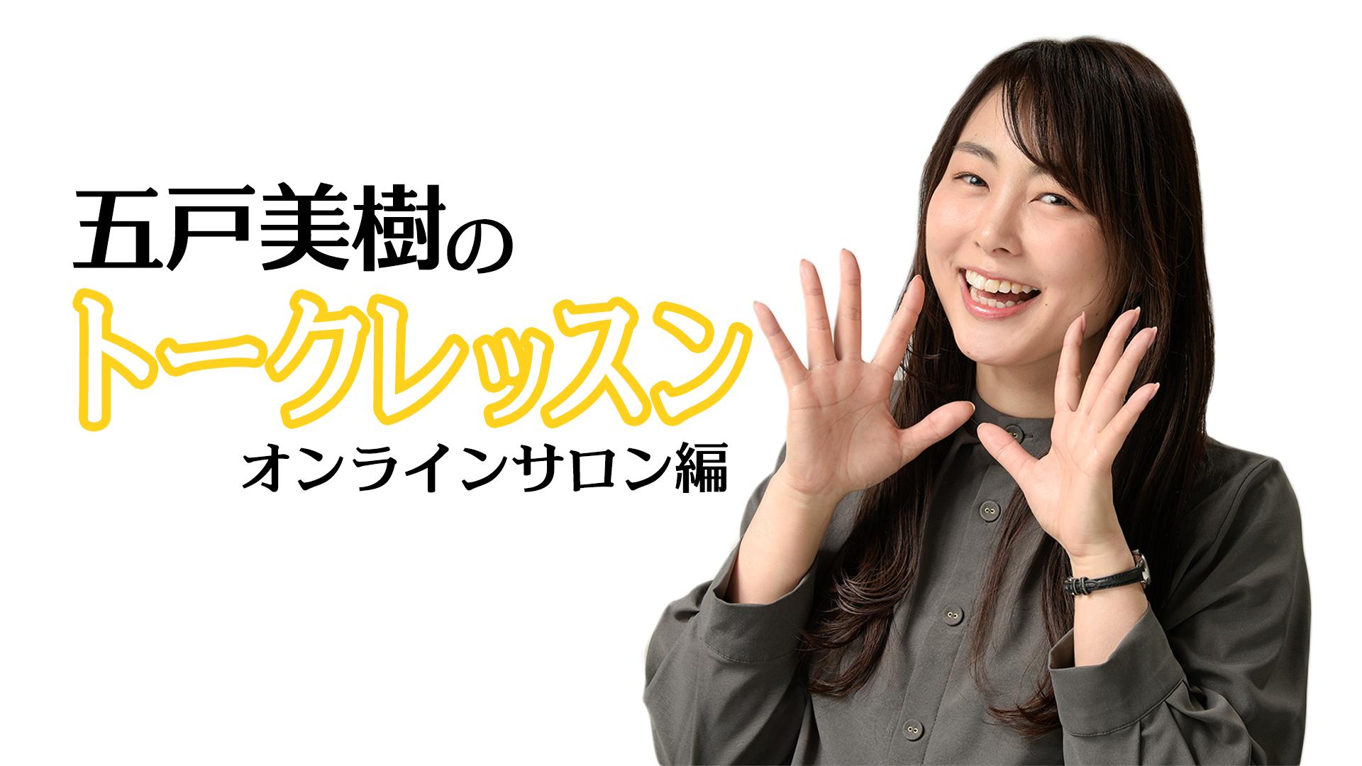 五戸美樹 - 五戸美樹のトークレッスン〜オンラインサロン編〜 - DMM オンラインサロン